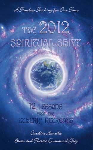 The 2012 Spiritual Shift: 12 Lessons from the Etheric Retreats: Therese Emmanuel Grey