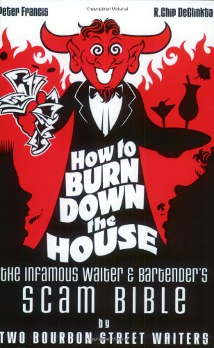 How to Burn Down the House: The Infamous Waiter & Bartender's Scam Bible By Two Bourbon Street Wa...