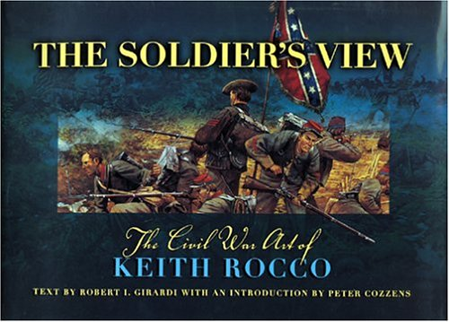 The Soldier's View: The Civil War Art of Keith Rocco: Robert I. Girardi