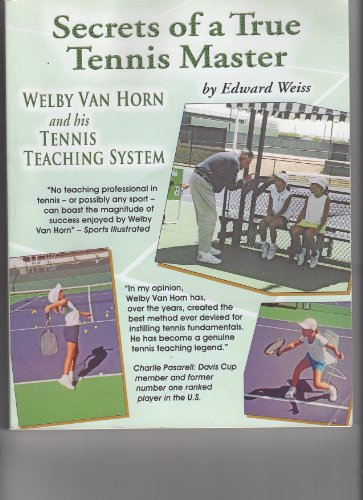 Secrets of a True Tennis Master Welby Van Horn and his Tennis Teaching System: Edward Weiss