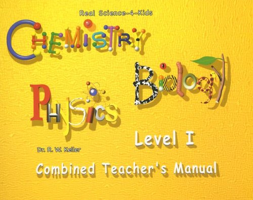 Real Science-4-Kids, Level I Combined Teacher's Manual (Chemistry/Biology/Physics): ...