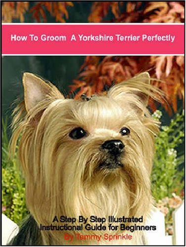 9780974943299: How to Groom a Yorkshire Terrier Perfectly: A Step by Step Illustrated Guide for Grooming Your Yorkshire Terrier