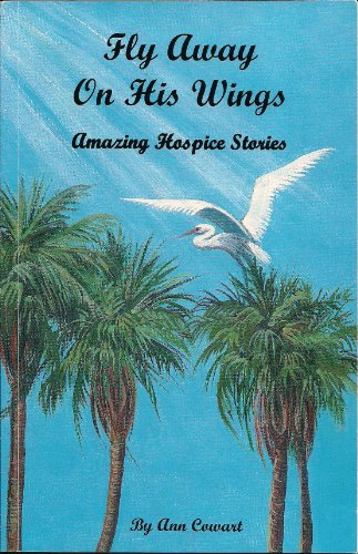 Fly Away On His Wings; Amazing Hospice Stories: n/a