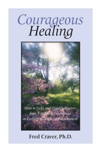 Courageous Healing: How to Fully and Quickly Recover from Traumatic Experiences or Feelings of ...