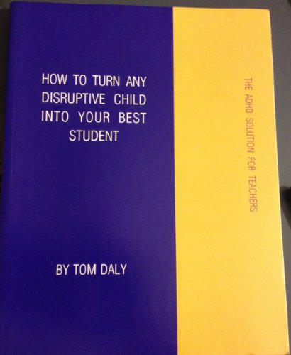 9780974987002: How to Turn Any Disruptive Child Into Your Best Student - the ADHD Solution for Teachers