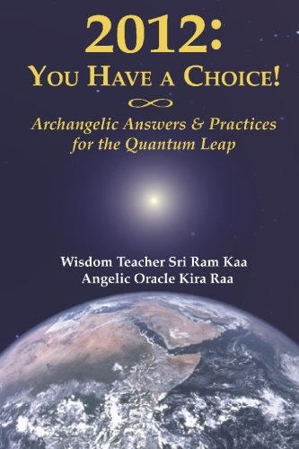 2012: You Have A Choice! Archangelic Answers & Practices For The Quantum Leap