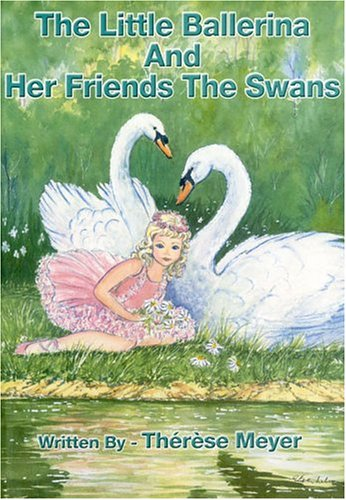 The Little Ballerina And Her Friends The Swans: Therese Meyer