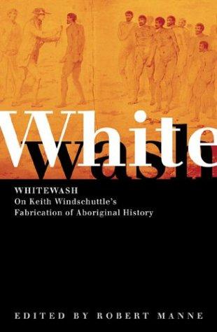 Whitewash: On Keith Windschuttle's Fabrication of Aboriginal: Manne, Robert [Editor]