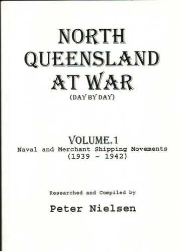 North Queensland at War (Day By Day): Volume 1: Naval and Merchant Shipping Movements (1939 - 1942)...