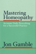 Mastering Homeopathy 1 - Accurate Daily Prescribing: Jon Gamble