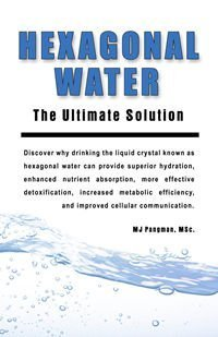 Hexagonal Water: The Ultimate Solution: M.J. Pangman
