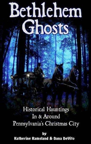 Bethlehem Ghosts Historical Hauntings In & Around Pennsylvania's Christmas City: Katherine...