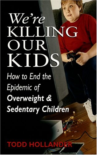 Were Killing Our Kids : How To End The Epidemic Of Overweight & Sedentary Children: TODD ...