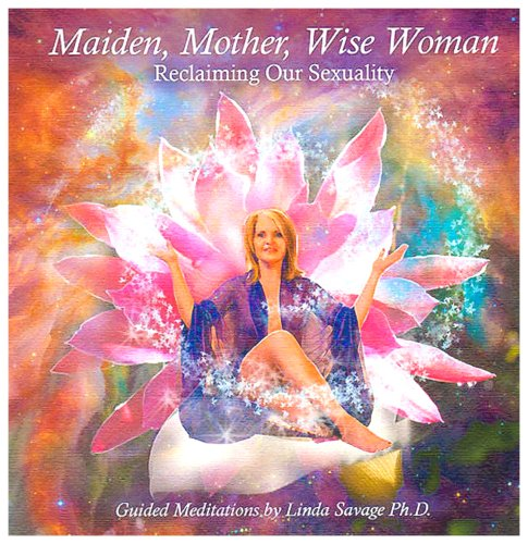 Maiden, Mother, Wise Woman: Reclaiming Our Sexuality: Linda E. Savage