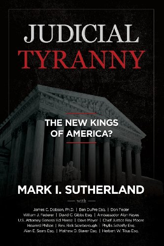 Judicial Tyranny: The New Kings of America? (9780975345566) by Mark I. Sutherland; William J. Federer; Roy Moore; James Dobson; Alan Keyes; Ed Meese; Phyllis Schlafly; Mathew D. Staver; Alan Sears