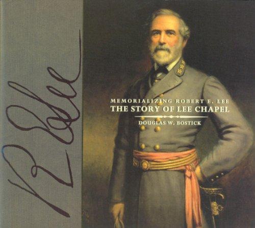 Memorializing Robert E Lee: The Story of Lee Chapel: Douglas W. Bostick