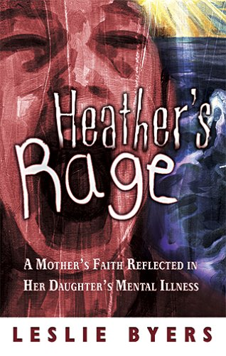 Heather's Rage: A Mother's Faith Reflected in Her Daughter's Mental Illness: Byers, ...