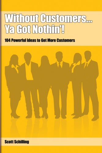 Without Customers.Ya Got Nothin'!: 104 Powerful Ideas to Get More Customers: Schilling, Scott