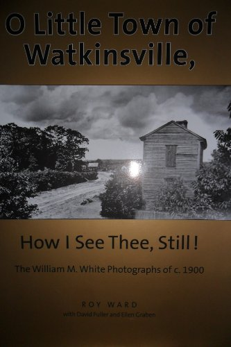 9780975405024: O LITTLE TOWN OF WATKINSVILLE, HOW I SEE THEE, STILL!: THE WILLIAM M. WHITE PHOTOGRAPHS OF C. 1900
