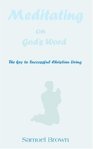 Meditating on Gods Word: The Key to Successful Christian Living: Samuel Brown