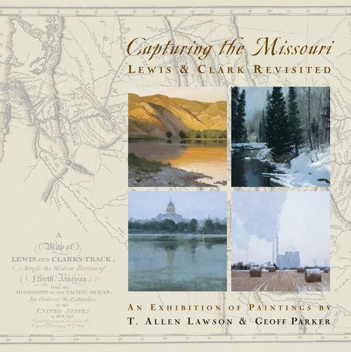 Capturing the Missouri: Lewis & Clark Revisited: T. Allen Lawson & Geoff Parker