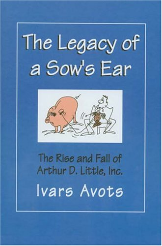 The Legacy of a Sow's Ear: The Rise and Fall of Arthur D. Little, Inc.