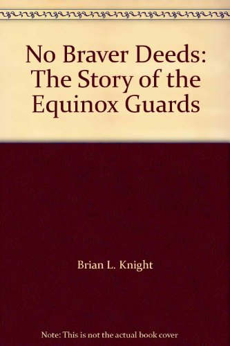 No Braver Deeds: The Story of the Equinox Guards: Brian L. Knight