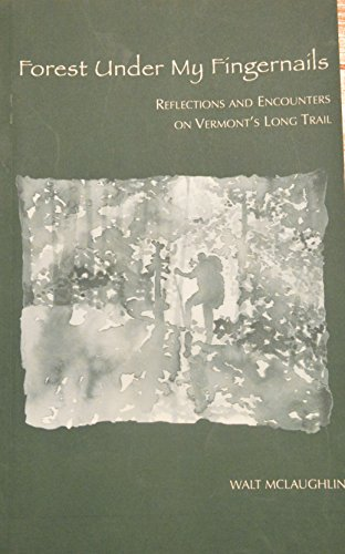 Forest Under My Fingernails: Reflections and Encounters on Vermont's Long Trail: McLaughlin, ...
