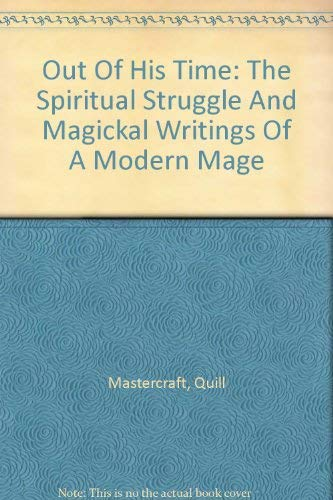 Out Of His Time: The Spiritual Struggle And Magickal Writings Of A Modern Mage: Quill Mastercraft