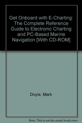 9780975861721: Get Onboard with E-Charting: The Complete Reference Guide to Electronic Charting and PC-Based Marine Navigation [With CD-ROM]