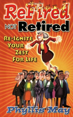 ReFired Not Retired : Re-ignite Your Zest For Life: Phyllis May