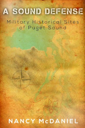 A Sound Defense -- Military Historical Sites of Puget Sound: Nancy L. McDaniel
