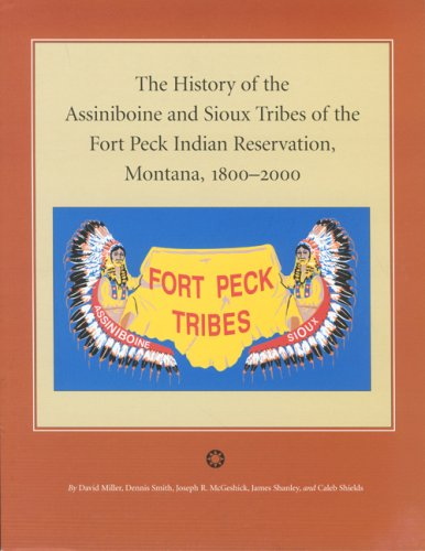 The History Of The Assiniboine And Sioux Tribes Of The Fort Peck Indian Reservation, Montana, 1800-...