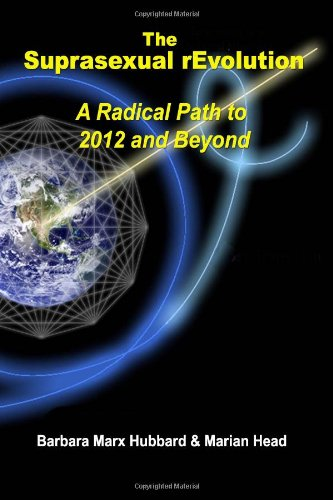 The Suprasexual rEvolution: A Radical Path to 2012 and Beyond: Hubbard, Barbara Marx; Head, Marian
