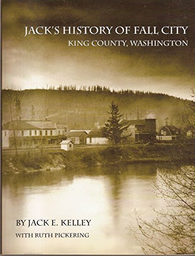 Jack's History of Fall City, King County,: Jack E. Kelley;