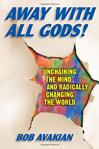 9780976023692: Away With All Gods!: Unchaining the Mind and Radically Changing the World