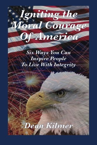 Igniting the Moral Courage of America: Six Ways You Can Inspire People to Live with Integrity: ...