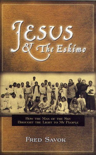 Jesus &The Eskimo: How the Man of the Sky Brought the Light to My People: Fred Savok