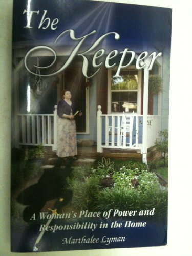 The Keeper: A Woman's Place of Power and Responsibility in the Home: Marthalee Lyman