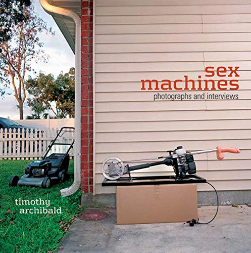 Sex Machines: Photographs and Interviews: Archibald, Timothy
