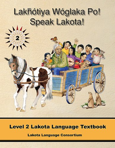 Lakhotiya Woglaka Po! - Speak Lakota! Level 2 Lakota Language Textbook (Lakhotiya Woglaka Po! - ...