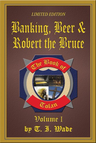 Banking, Beer & Robert the Bruce, the book of Tolan, Volume 1, Limited Edition: Wade, T. Ian