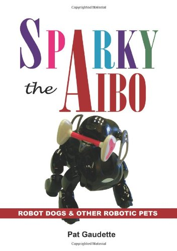 9780976121077: Sparky The Aibo: Robot Dogs & Other Robotic Pets