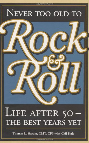 Never Too Old to Rock & Roll Life After 50 - The Best Years Yet: Hardin, Thomas L. & Gail Fink