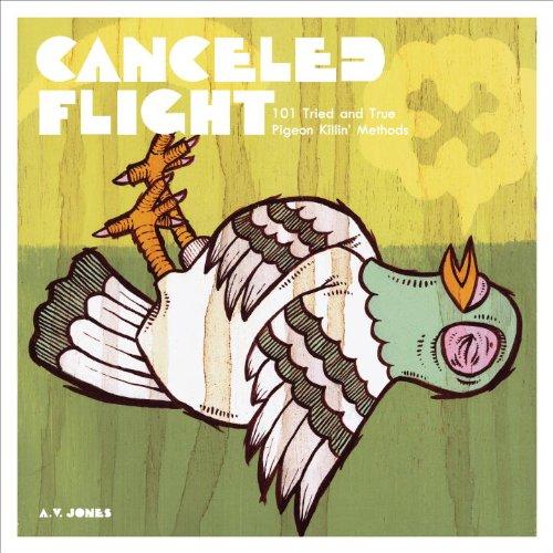 Canceled Flight: 101 Tried and True Pigeon Killin' Methods: A.V. Jones