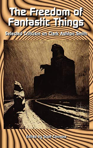 THE FREEDOM OF FANTASTIC THINGS Selected Criticism on Clark Ashton Smith: Conners, Scott (editor) (...