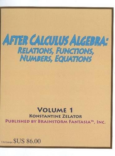 After Calculus Algebra: Relations, Functions, Numbers, Equations: Konstantine Zelator
