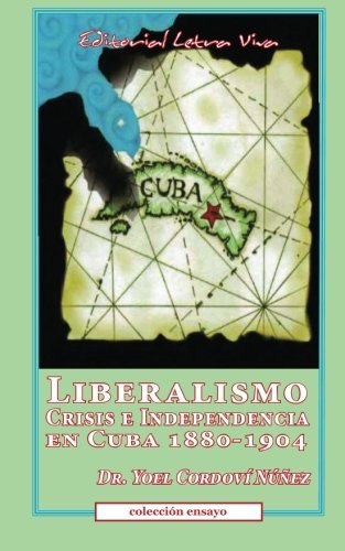 Liberalismo, Crisis e Independencia en Cuba 1880-1904 (Spanish Edition): Yoel Nunez-Cordovi
