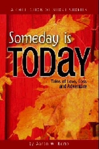 Someday Is Today: Tales of Love, Loss & Adventure: Aaron W. Kemp