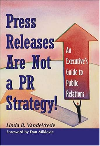 Press Releases Are Not a PR Strategy: An Executive's Guide to Public Relations (: VandeVrede, ...